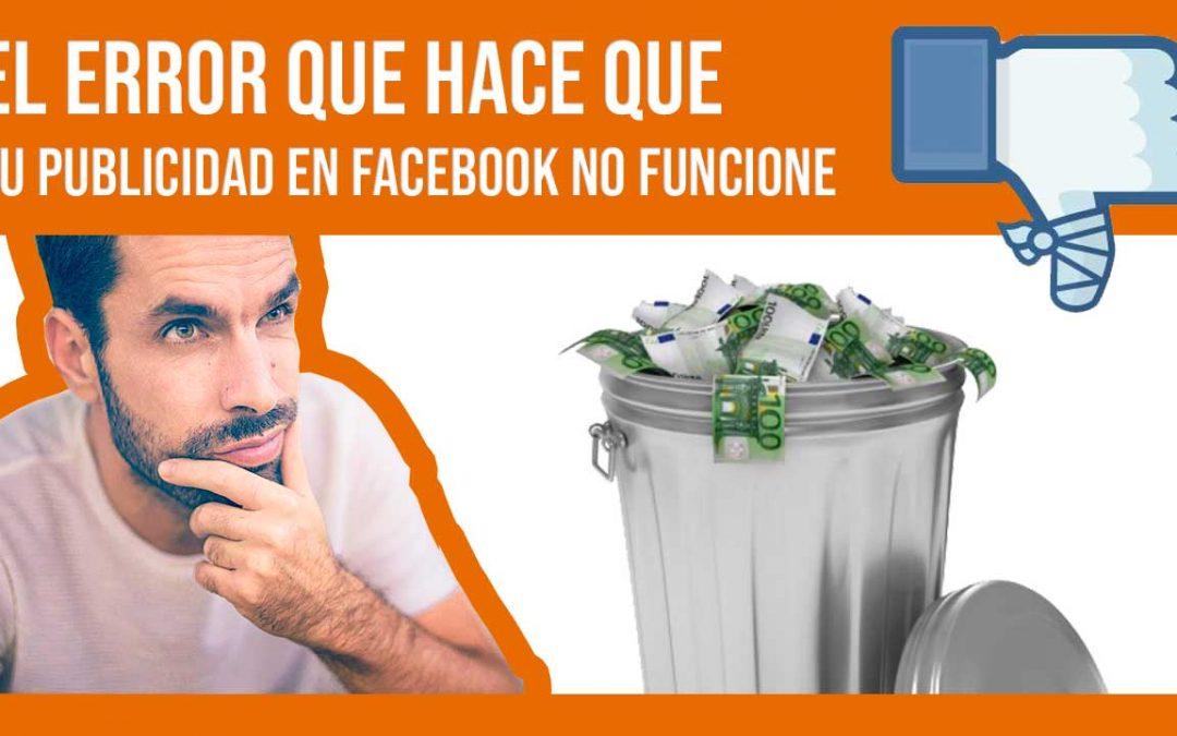 El Error que casi todo el mundo comete al hacer publicidad en Facebook